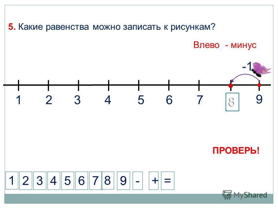 8 8 1 234-+= 5. Какие равенства можно записать к рисункам? 57 8 ПРОВЕРЬ! 9 99 1324567 6 Влево - минус
