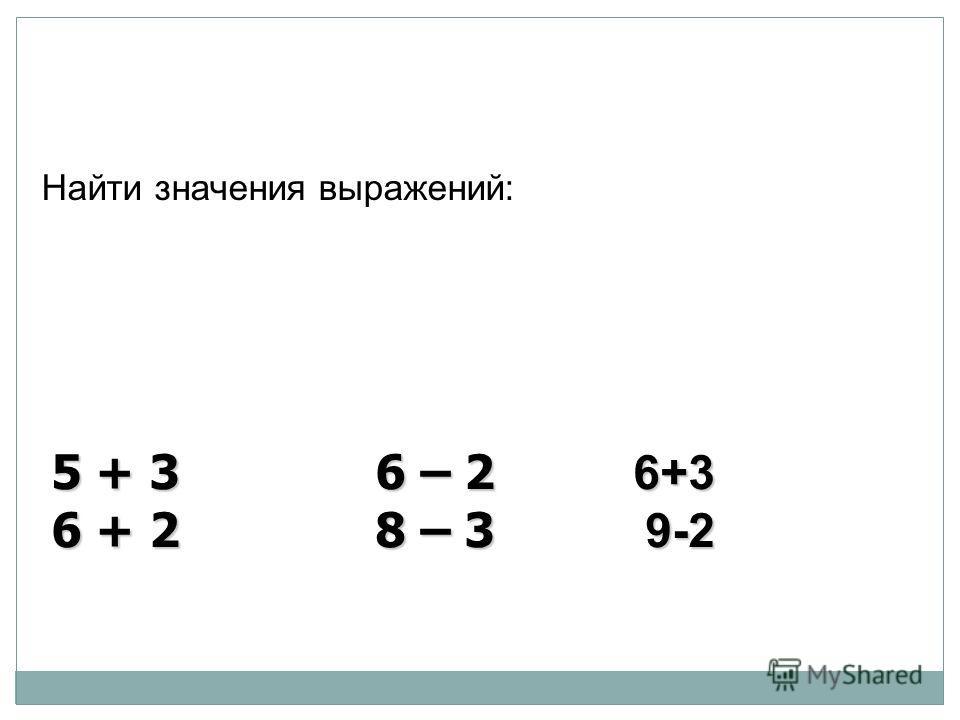 Найти значения выражений: 5 + 3 6 – 2 6+3 6 + 2 8 – 3 9-2