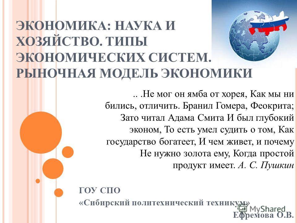 ЭКОНОМИКА: НАУКА И ХОЗЯЙСТВО. ТИПЫ ЭКОНОМИЧЕСКИХ СИСТЕМ. РЫНОЧНАЯ МОДЕЛЬ ЭКОНОМИКИ ГОУ СПО «Сибирский политехнический техникум» Ефремова О.В....Не мог он ямба от хорея, Как мы ни бились, отличить. Бранил Гомера, Феокрита; Зато читал Адама Смита И был
