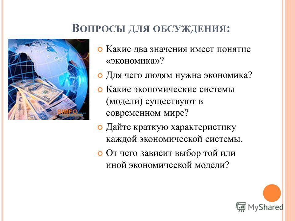 В ОПРОСЫ ДЛЯ ОБСУЖДЕНИЯ : Какие два значения имеет понятие «экономика»? Для чего людям нужна экономика? Какие экономические системы (модели) существуют в современном мире? Дайте краткую характеристику каждой экономической системы. От чего зависит выб