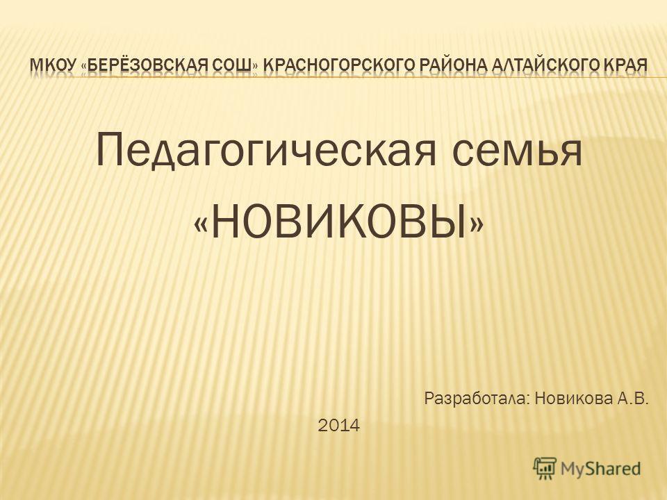 Педагогическая семья «НОВИКОВЫ» Разработала: Новикова А.В. 2014