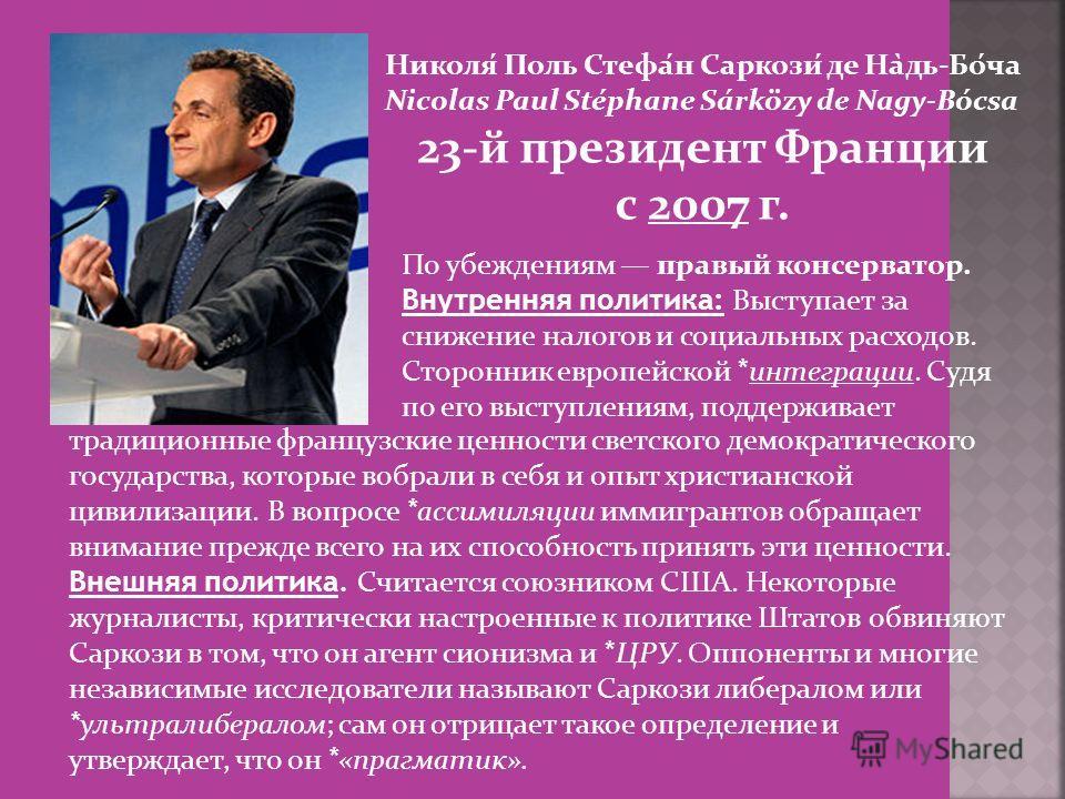 Николя́ Поль Стефа́н Саркози́ де На̀дь-Бо́ча Nicolas Paul Stéphane Sárközy de Nagy-Bócsa 23-й президент Франции с 2007 г. По убеждениям правый консерватор. Внутренняя политика: Выступает за снижение налогов и социальных расходов. Сторонник европейско