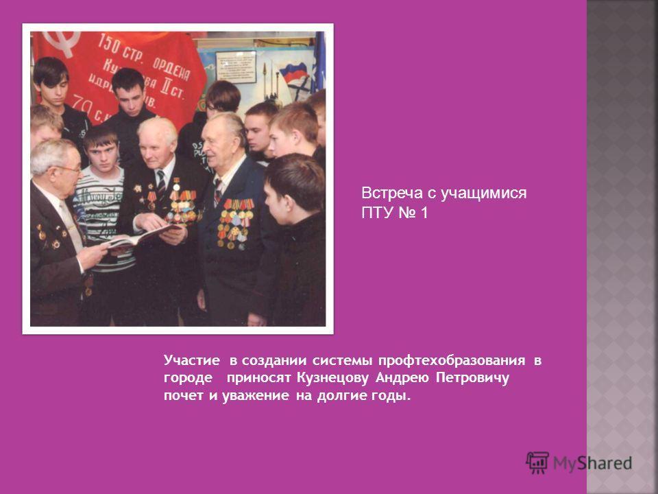 Участие в создании системы профтехобразования в городе приносят Кузнецову Андрею Петровичу почет и уважение на долгие годы. Встреча с учащимися ПТУ 1