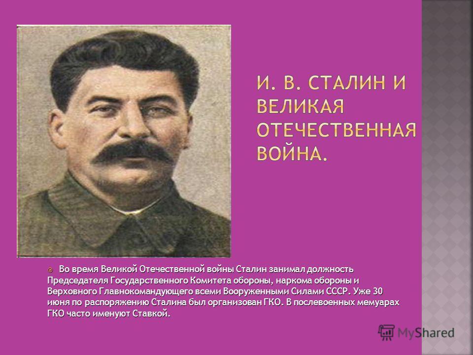 Во время Великой Отечественной войны Сталин занимал должность Председателя Государственного Комитета обороны, наркома обороны и Верховного Главнокомандующего всеми Вооруженными Силами СССР. Уже 30 июня по распоряжению Сталина был организован ГКО. В п