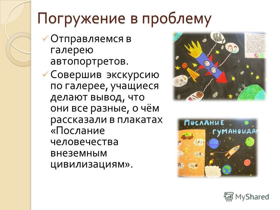 Погружение в проблему Отправляемся в галерею автопортретов. Совершив экскурсию по галерее, учащиеся делают вывод, что они все разные, о чём рассказали в плакатах « Послание человечества внеземным цивилизациям ».