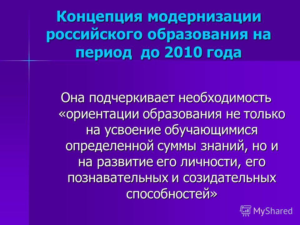 Концепция модернизации российского образования на период до 2010 года Она подчеркивает необходимость «ориентации образования не только на усвоение обучающимися определенной суммы знаний, но и на развитие его личности, его познавательных и созидательн