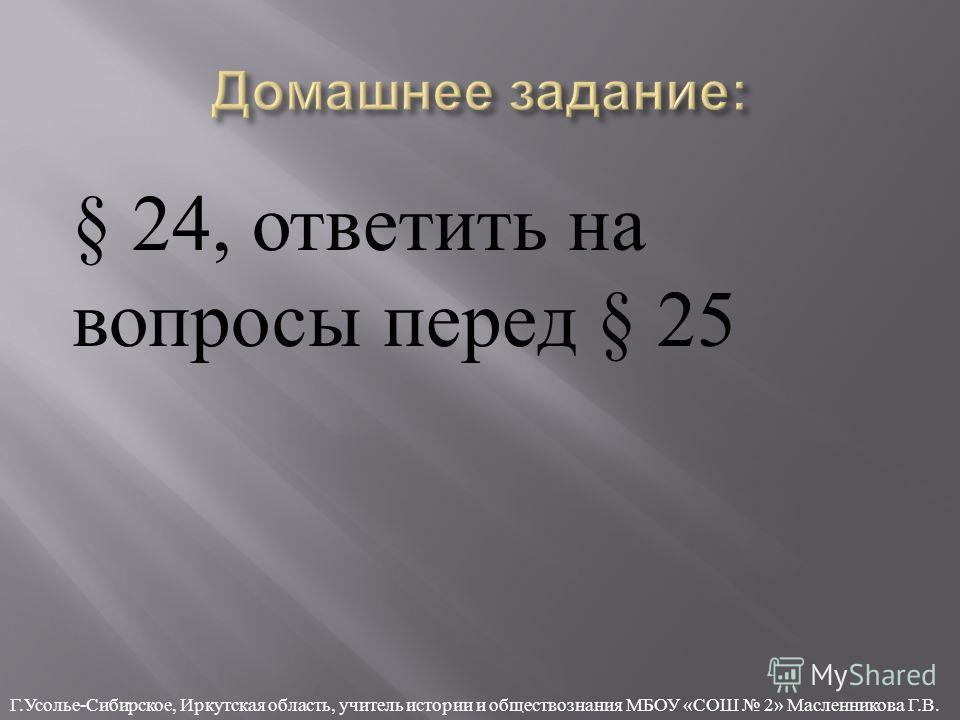§ 24, ответить на вопросы перед § 25 Г. Усолье - Сибирское, Иркутская область, учитель истории и обществознания МБОУ « СОШ 2» Масленникова Г. В.