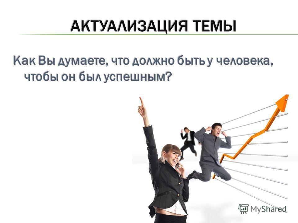 АКТУАЛИЗАЦИЯ ТЕМЫ Как Вы думаете, что должно быть у человека, чтобы он был успешным?