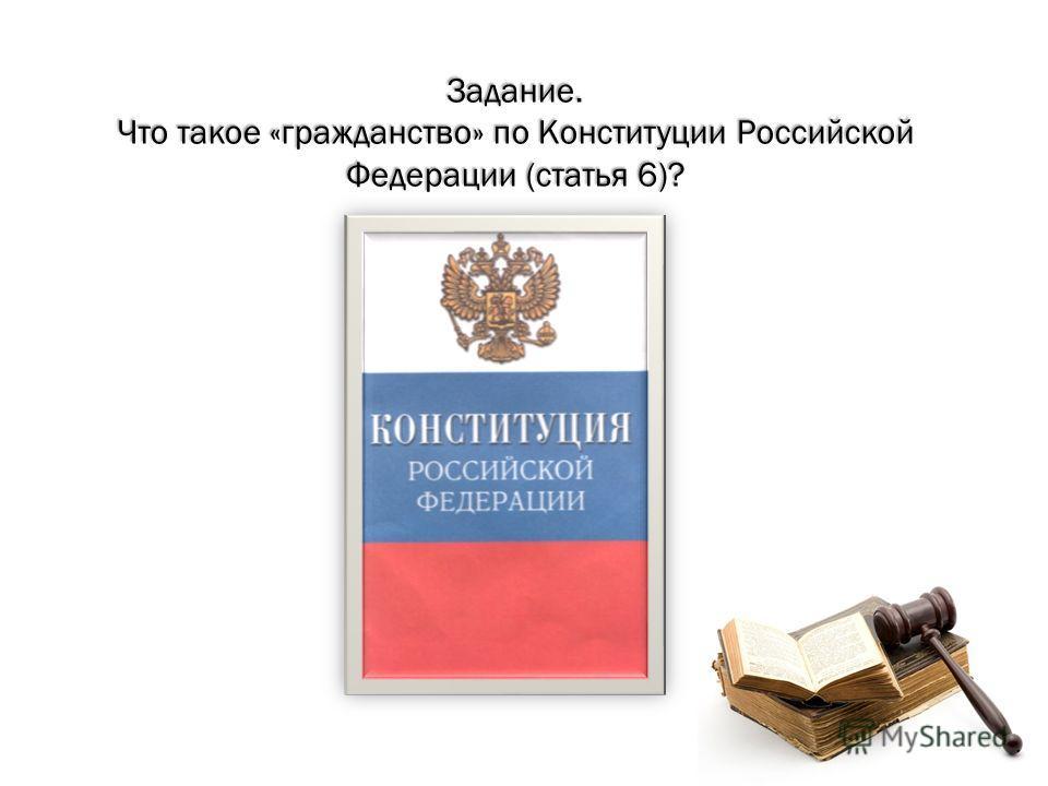 Задание. Что такое «гражданство» по Конституции Российской Федерации (статья 6)?