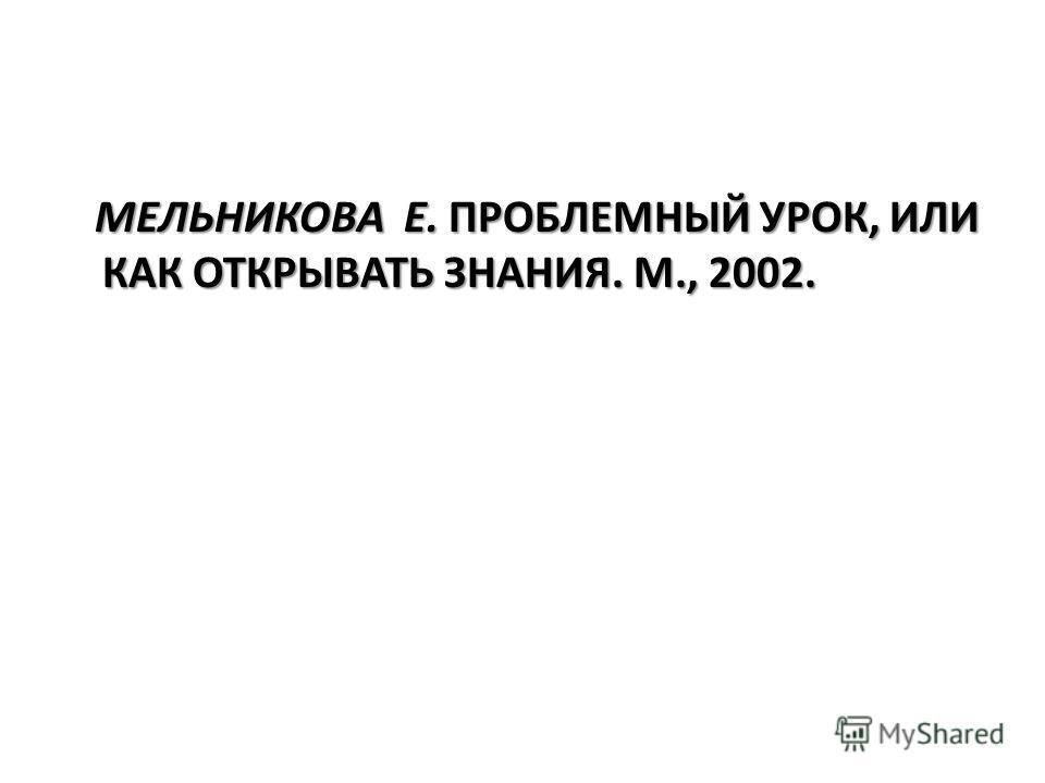 МЕЛЬНИКОВА Е. ПРОБЛЕМНЫЙ УРОК, ИЛИ КАК ОТКРЫВАТЬ ЗНАНИЯ. М., 2002. МЕЛЬНИКОВА Е. ПРОБЛЕМНЫЙ УРОК, ИЛИ КАК ОТКРЫВАТЬ ЗНАНИЯ. М., 2002.