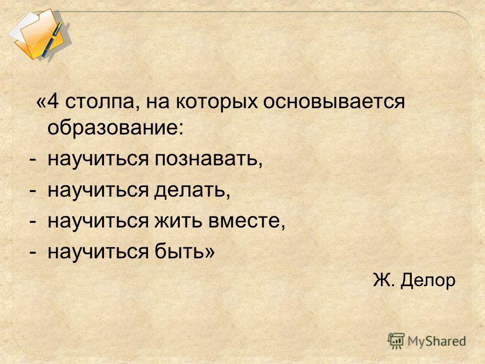 «4 столпа, на которых основывается образование: -научиться познавать, -научиться делать, -научиться жить вместе, -научиться быть» Ж. Делор