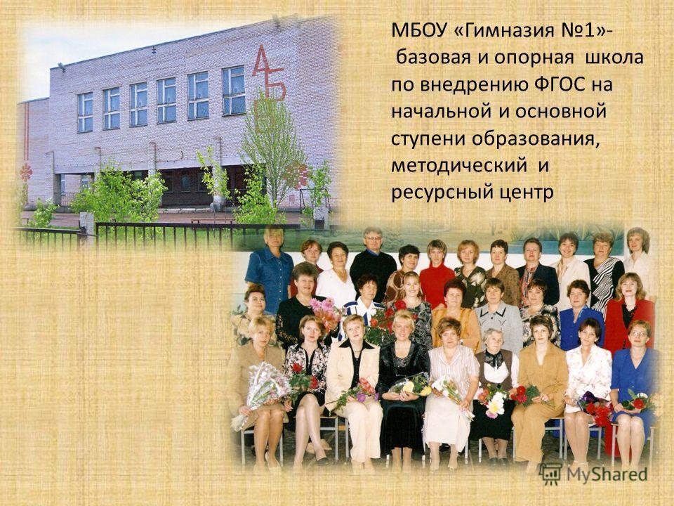 МБОУ «Гимназия 1»- базовая и опорная школа по внедрению ФГОС на начальной и основной ступени образования, методический и ресурсный центр
