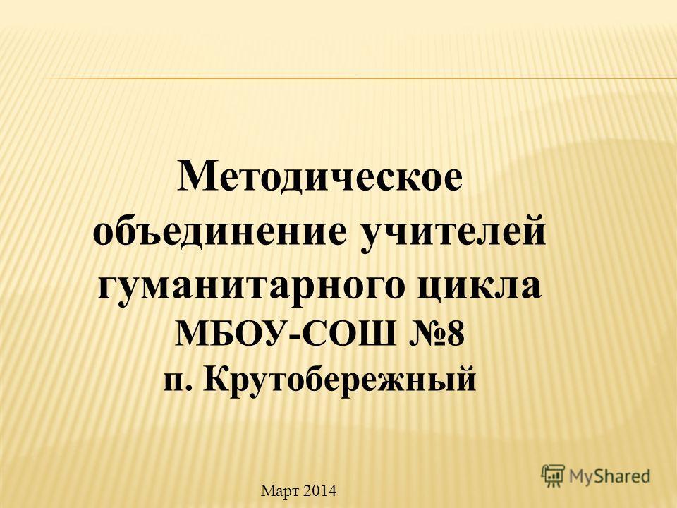 Методическое объединение учителей гуманитарного цикла МБОУ-СОШ 8 п. Крутобережный Март 2014