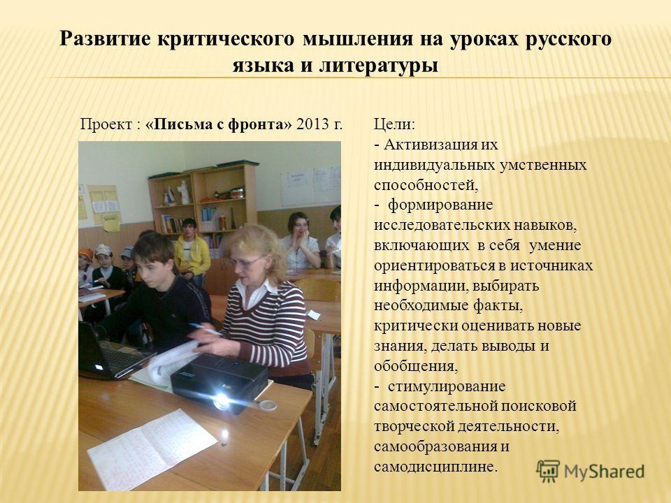 Развитие критического мышления на уроках русского языка и литературы Проект : «Письма с фронта» 2013 г.Цели: - Активизация их индивидуальных умственных способностей, - формирование исследовательских навыков, включающих в себя умение ориентироваться в