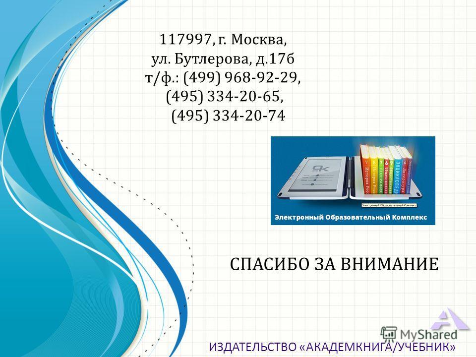 СПАСИБО ЗА ВНИМАНИЕ ИЗДАТЕЛЬСТВО «АКАДЕМКНИГА/УЧЕБНИК» 117997, г. Москва, ул. Бутлерова, д.17 б т/ф.: (499) 968-92-29, (495) 334-20-65, (495) 334-20-74
