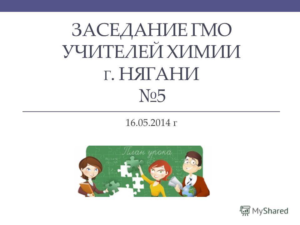 ЗАСЕДАНИЕ ГМО УЧИТЕЛЕЙ ХИМИИ Г. НЯГАНИ 5 16.05.2014 г