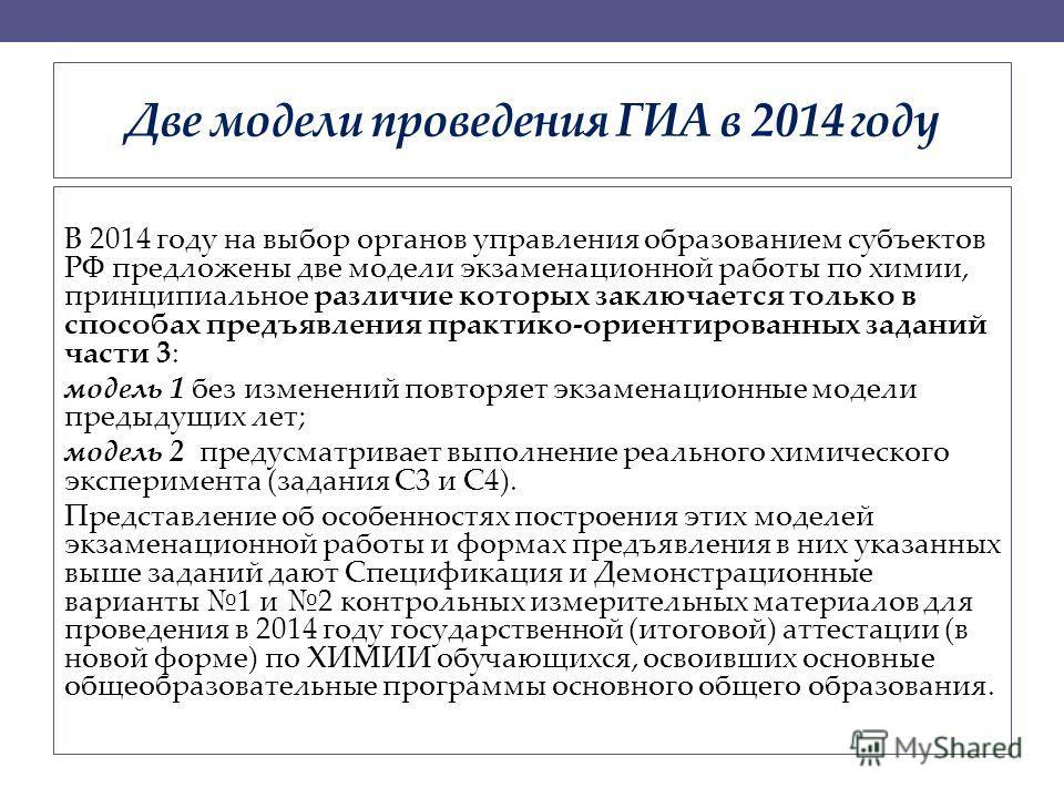 Две модели проведения ГИА в 2014 году В 2014 году на выбор органов управления образованием субъектов РФ предложены две модели экзаменационной работы по химии, принципиальное различие которых заключается только в способах предъявления практико-ориенти
