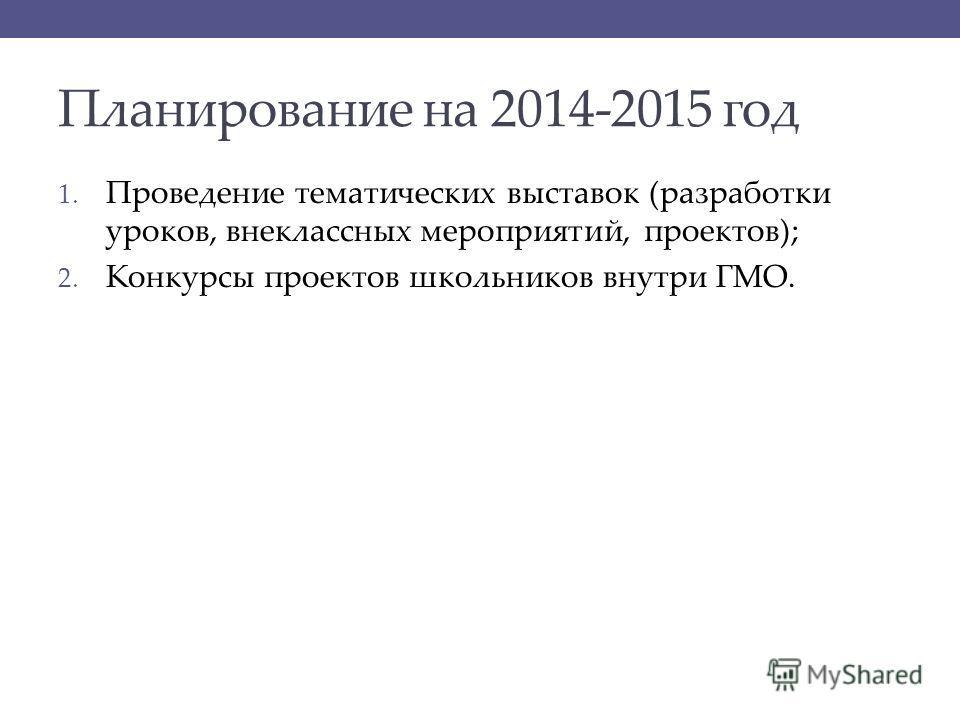 Планирование на 2014-2015 год 1. Проведение тематических выставок (разработки уроков, внеклассных мероприятий, проектов); 2. Конкурсы проектов школьников внутри ГМО.