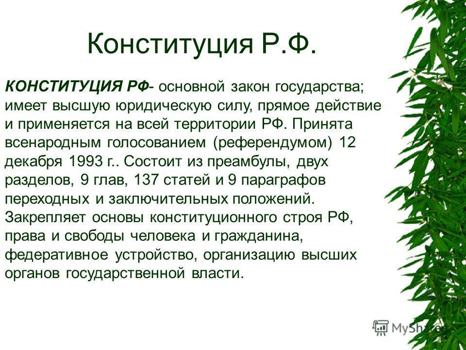 Конституция Р.Ф. КОНСТИТУЦИЯ РФ- основной закон государства; имеет высшую юридическую силу, прямое действие и применяется на всей территории РФ. Принята всенародным голосованием (референдумом) 12 декабря 1993 г.. Состоит из преамбулы, двух разделов,