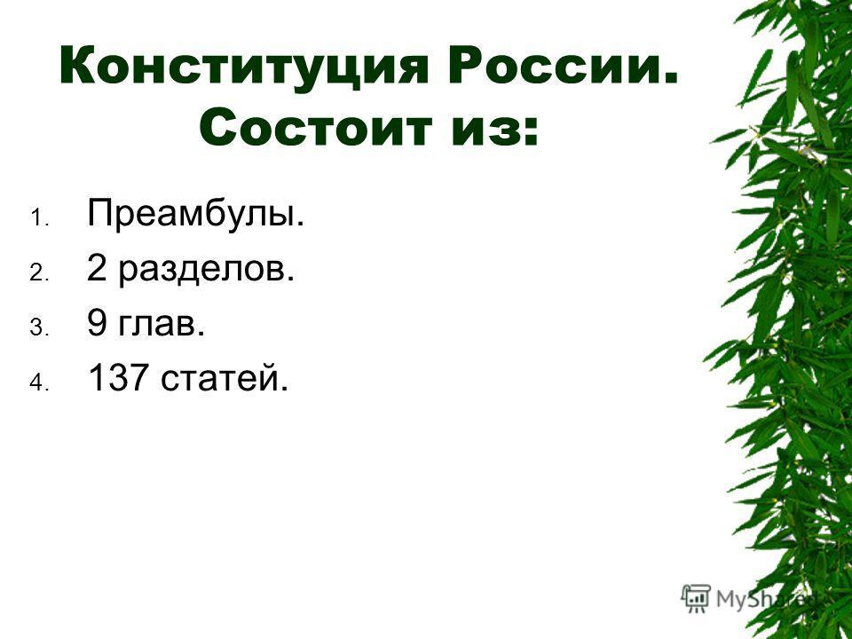 Конституция России. Состоит из: 1. Преамбулы. 2. 2 разделов. 3. 9 глав. 4. 137 статей.