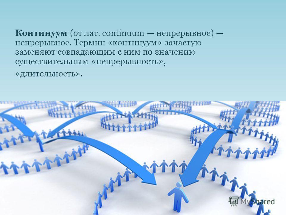 Континуум (от лат. continuum непрерывное) непрерывное. Термин «континуум» зачастую заменяют совпадающим с ним по значению существительным «непрерывность», «длительность».