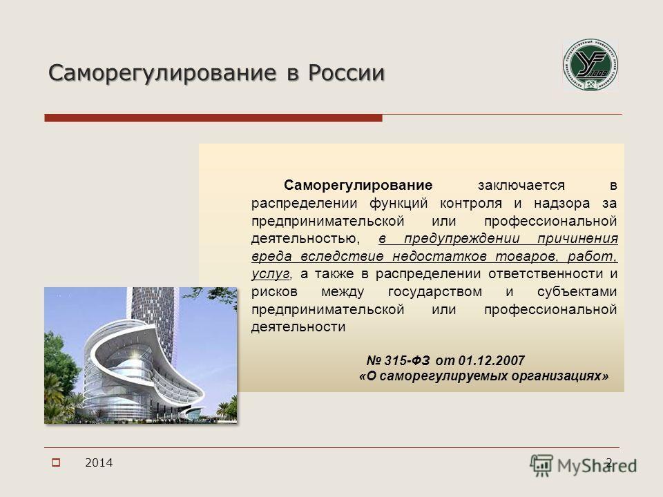Саморегулирование в России Саморегулирование заключается в распределении функций контроля и надзора за предпринимательской или профессиональной деятельностью, в предупреждении причинения вреда вследствие недостатков товаров, работ, услуг, а также в р