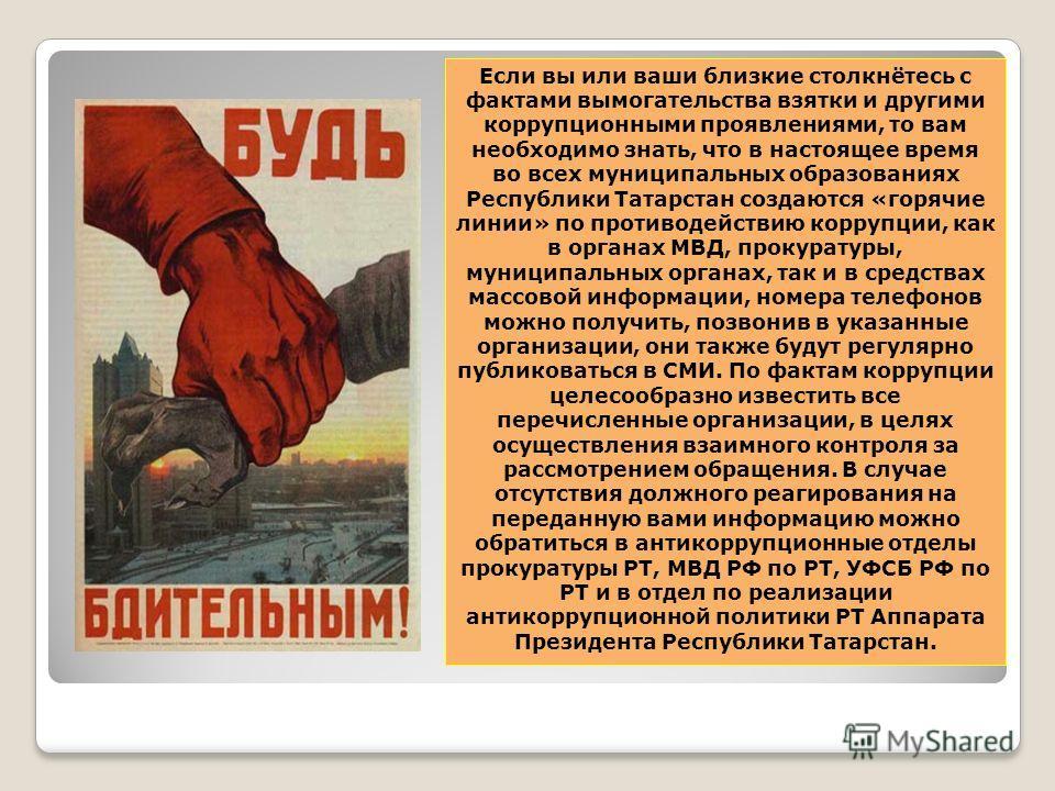 Если вы или ваши близкие столкнётесь с фактами вымогательства взятки и другими коррупционными проявлениями, то вам необходимо знать, что в настоящее время во всех муниципальных образованиях Республики Татарстан создаются «горячие линии» по противодей