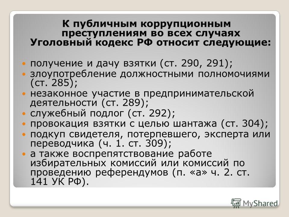 К публичным коррупционным преступлениям во всех случаях Уголовный кодекс РФ относит следующие: получение и дачу взятки (ст. 290, 291); злоупотребление должностными полномочиями (ст. 285); незаконное участие в предпринимательской деятельности (ст. 289