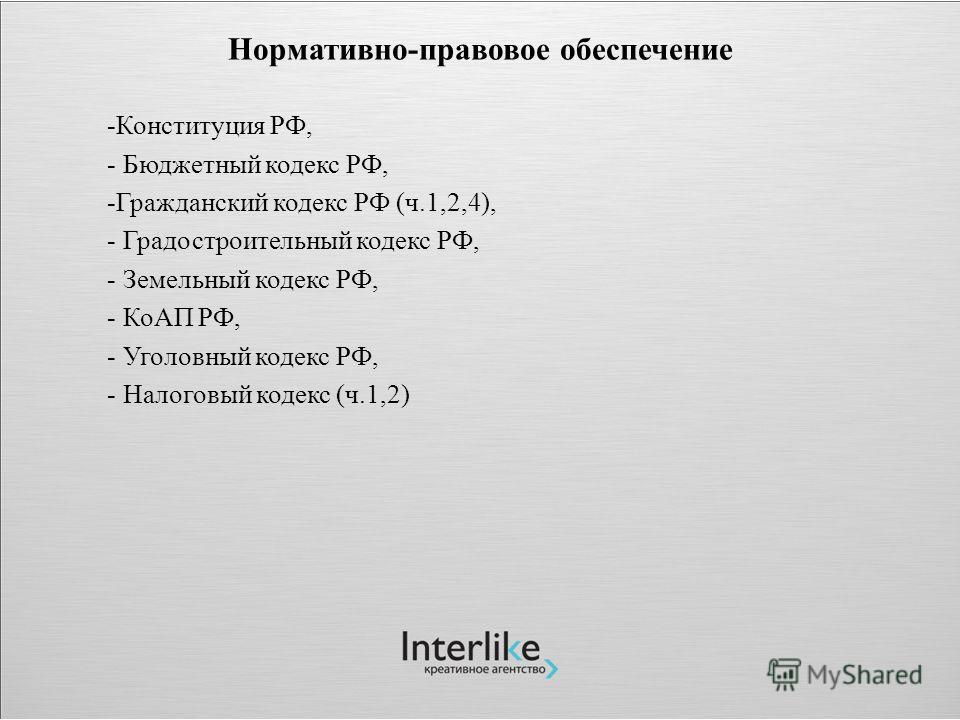 Нормативно-правовое обеспечение -Конституция РФ, - Бюджетный кодекс РФ, -Гражданский кодекс РФ (ч.1,2,4), - Градостроительный кодекс РФ, - Земельный кодекс РФ, - КоАП РФ, - Уголовный кодекс РФ, - Налоговый кодекс (ч.1,2)