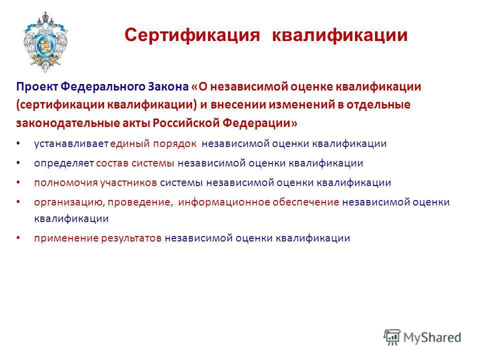Сертификация квалификации Проект Федерального Закона «О независимой оценке квалификации (сертификации квалификации) и внесении изменений в отдельные законодательные акты Российской Федерации» устанавливает единый порядок независимой оценки квалификац