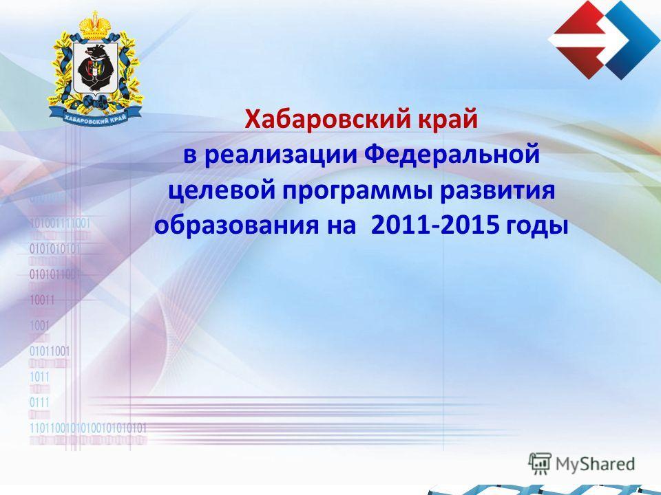 Хабаровский край в реализации Федеральной целевой программы развития образования на 2011-2015 годы
