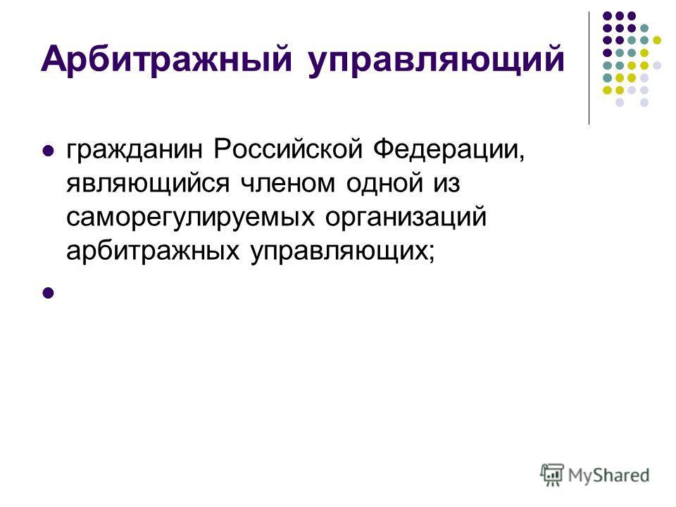 Арбитражный управляющий гражданин Российской Федерации, являющийся членом одной из саморегулируемых организаций арбитражных управляющих;