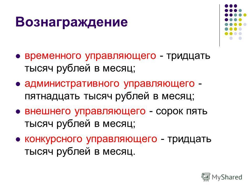 Вознаграждение временного управляющего - тридцать тысяч рублей в месяц; административного управляющего - пятнадцать тысяч рублей в месяц; внешнего управляющего - сорок пять тысяч рублей в месяц; конкурсного управляющего - тридцать тысяч рублей в меся