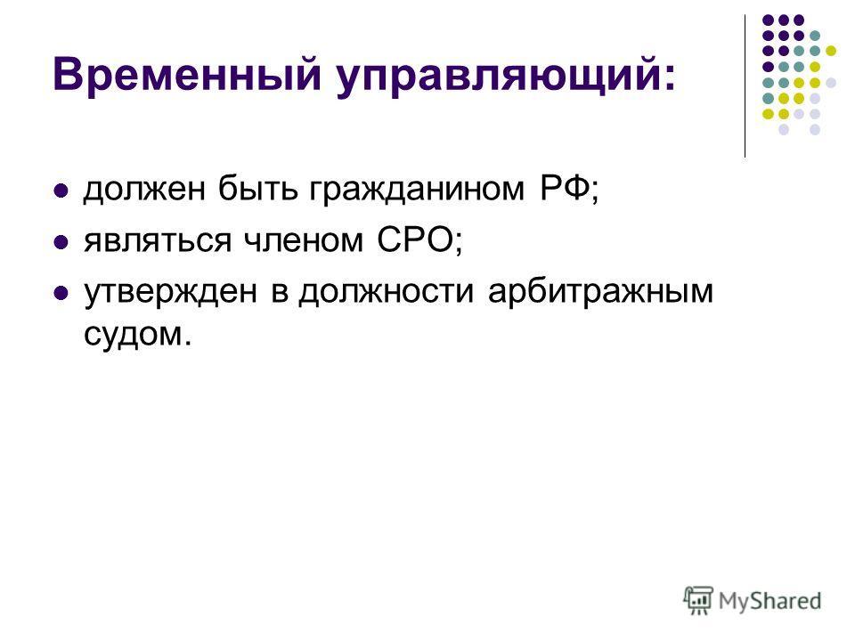 Временный управляющий: должен быть гражданином РФ; являться членом СРО; утвержден в должности арбитражным судом.