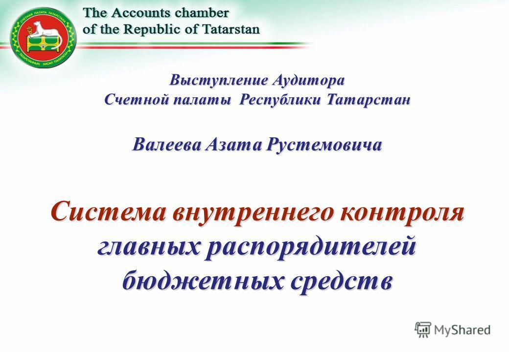 Выступление Аудитора Счетной палаты Республики Татарстан Валеева Азата Рустемовича Система внутреннего контроля главных распорядителей бюджетных средств