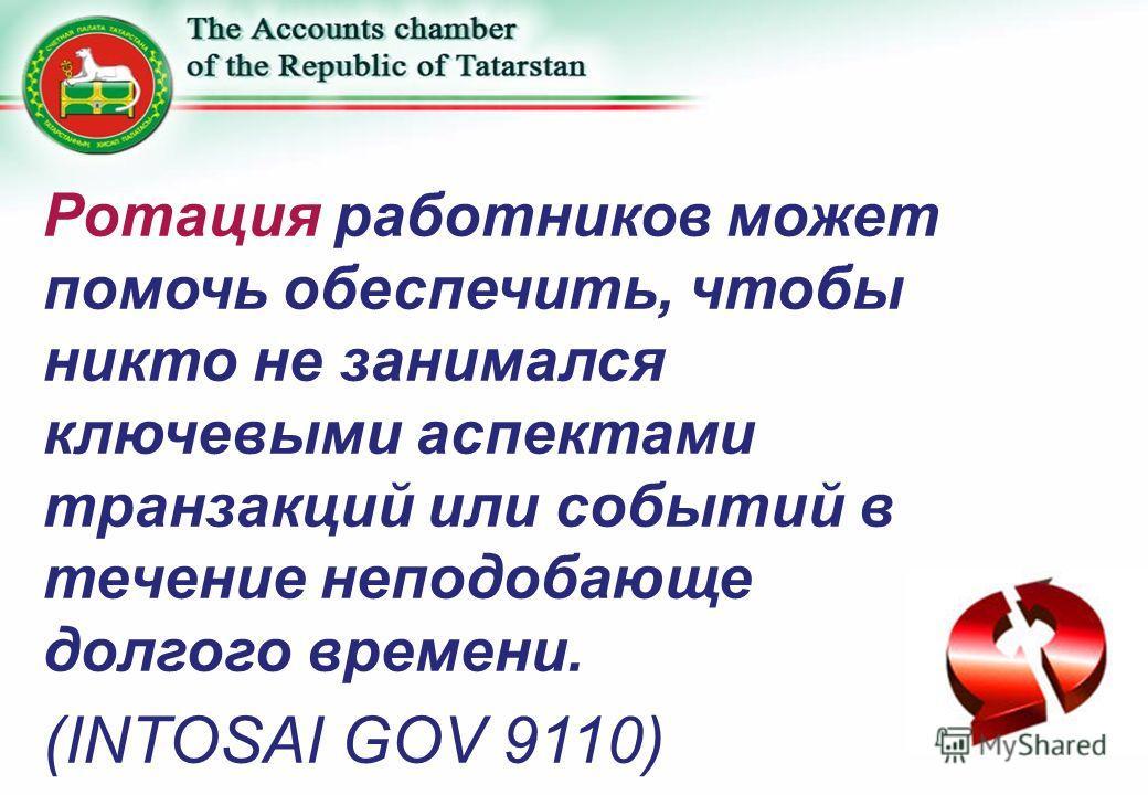 Ротация работников может помочь обеспечить, чтобы никто не занимался ключевыми аспектами транзакций или событий в течение неподобающе долгого времени. (INTOSAI GOV 9110)