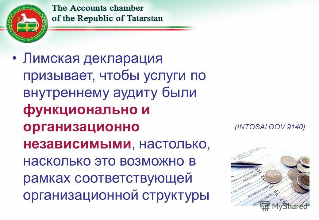 Лимская декларация призывает, чтобы услуги по внутреннему аудиту были функционально и организационно независимыми, настолько, насколько это возможно в рамках соответствующей организационной структуры (INTOSAI GOV 9140)