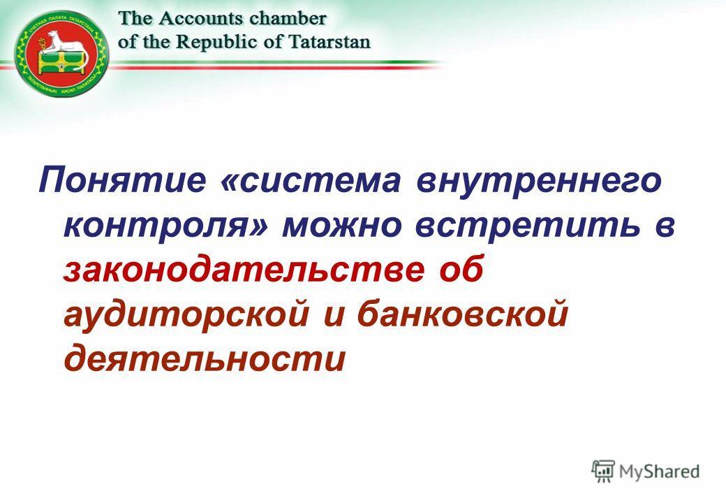 Понятие «система внутреннего контроля» можно встретить в законодательстве об аудиторской и банковской деятельности
