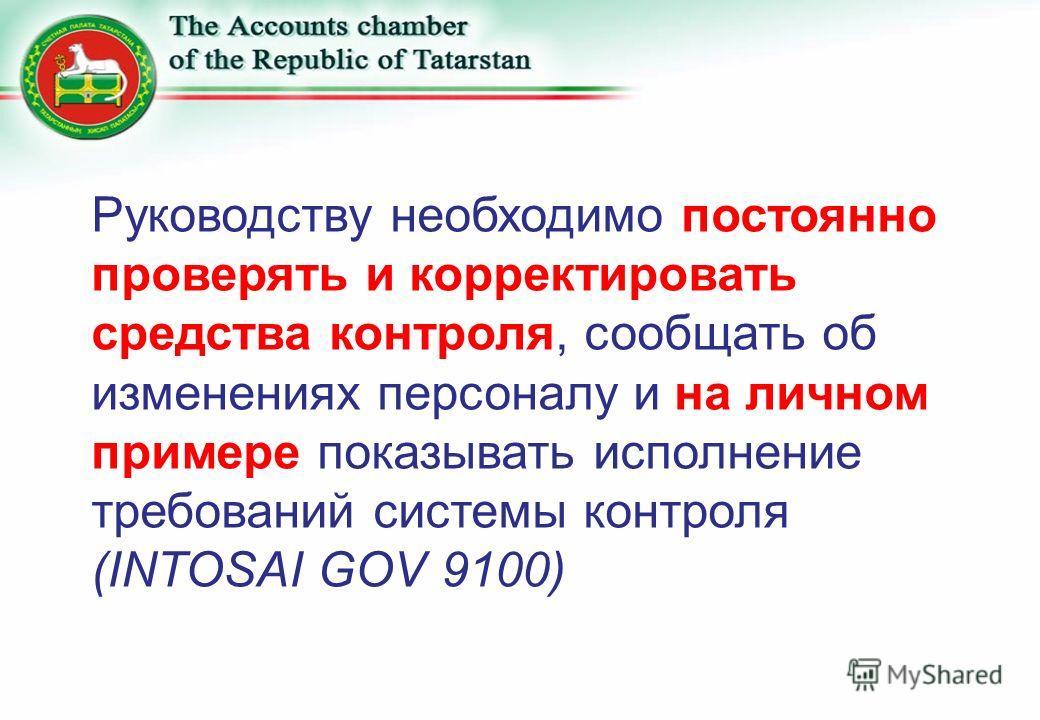 Руководству необходимо постоянно проверять и корректировать средства контроля, сообщать об изменениях персоналу и на личном примере показывать исполнение требований системы контроля (INTOSAI GOV 9100)