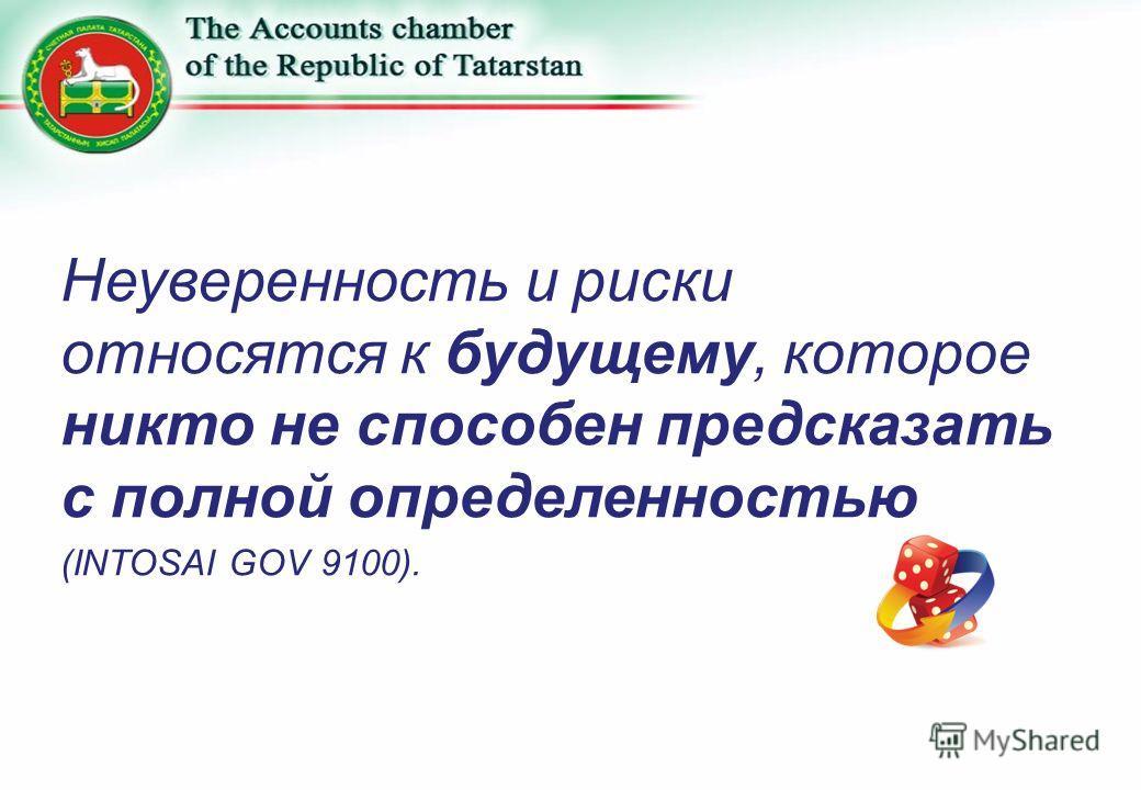 Неуверенность и риски относятся к будущему, которое никто не способен предсказать с полной определенностью (INTOSAI GOV 9100).