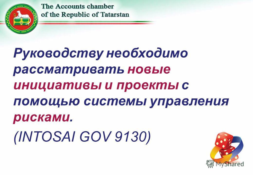 Руководству необходимо рассматривать новые инициативы и проекты с помощью системы управления рисками. (INTOSAI GOV 9130)