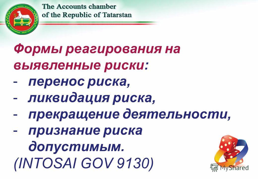 Формы реагирования на выявленные риски: -перенос риска, -ликвидация риска, -прекращение деятельности, -признание риска допустимым. (INTOSAI GOV 9130)
