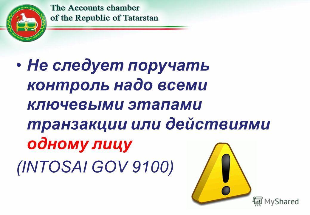 Не следует поручать контроль надо всеми ключевыми этапами транзакции или действиями одному лицу (INTOSAI GOV 9100)