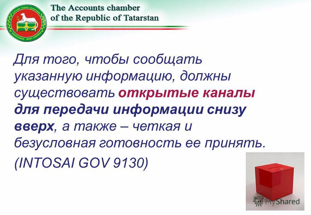 Для того, чтобы сообщать указанную информацию, должны существовать открытые каналы для передачи информации снизу вверх, а также – четкая и безусловная готовность ее принять. (INTOSAI GOV 9130)