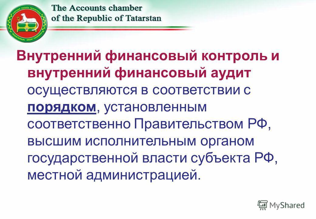 Внутренний финансовый контроль и внутренний финансовый аудит осуществляются в соответствии с порядком, установленным соответственно Правительством РФ, высшим исполнительным органом государственной власти субъекта РФ, местной администрацией.