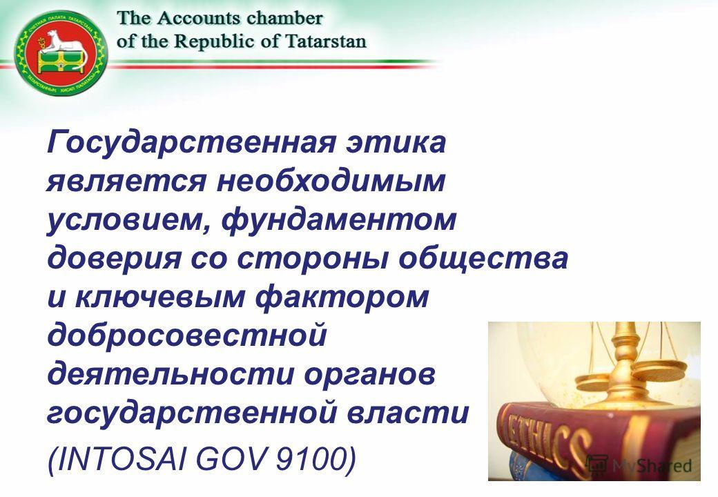 Государственная этика является необходимым условием, фундаментом доверия со стороны общества и ключевым фактором добросовестной деятельности органов государственной власти (INTOSAI GOV 9100)