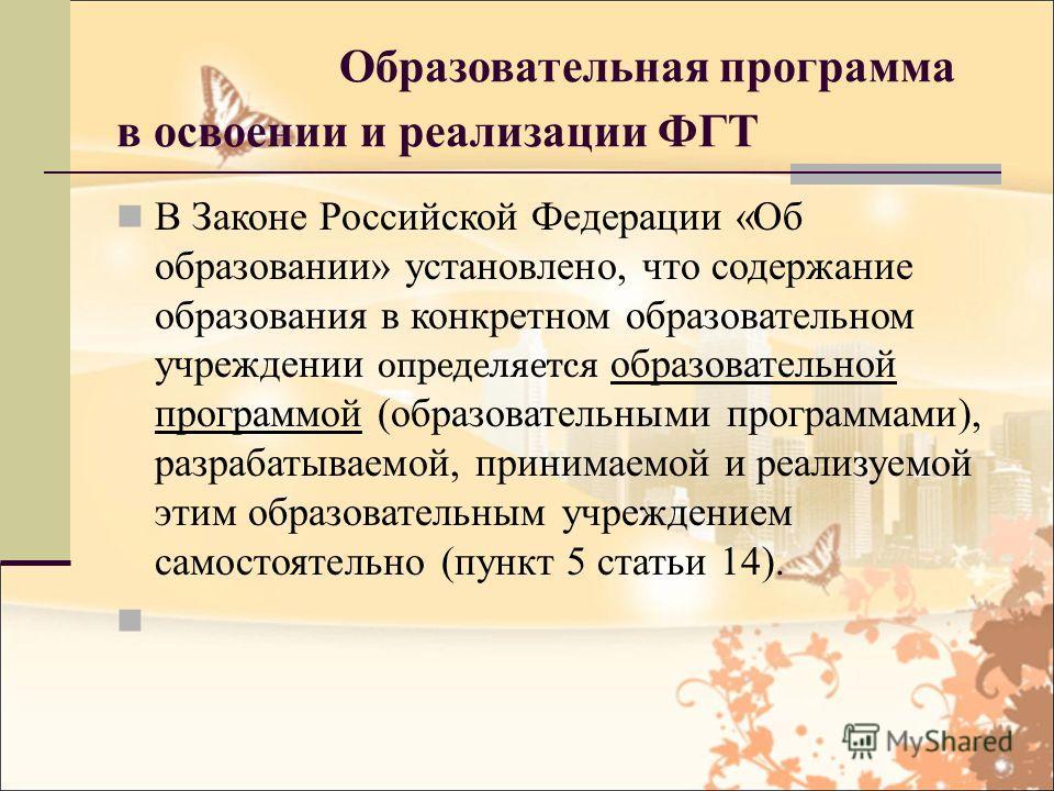 Образовательная программа в освоении и реализации ФГТ В Законе Российской Федерации «Об образовании» установлено, что содержание образования в конкретном образовательном учреждении определяется образовательной программой (образовательными программами