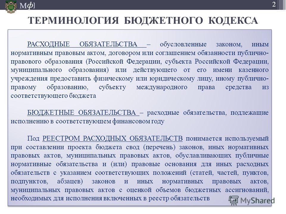 М ] ф 2 ТЕРМИНОЛОГИЯ БЮДЖЕТНОГО КОДЕКСА РАСХОДНЫЕ ОБЯЗАТЕЛЬСТВА – обусловленные законом, иным нормативным правовым актом, договором или соглашением обязанности публично- правового образования (Российской Федерации, субъекта Российской Федерации, муни