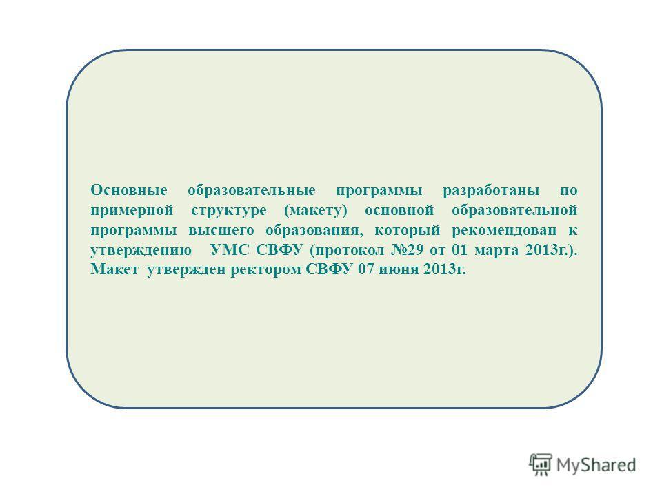 Основные образовательные программы разработаны по примерной структуре (макету) основной образовательной программы высшего образования, который рекомендован к утверждению УМС СВФУ (протокол 29 от 01 марта 2013 г.). Макет утвержден ректором СВФУ 07 июн
