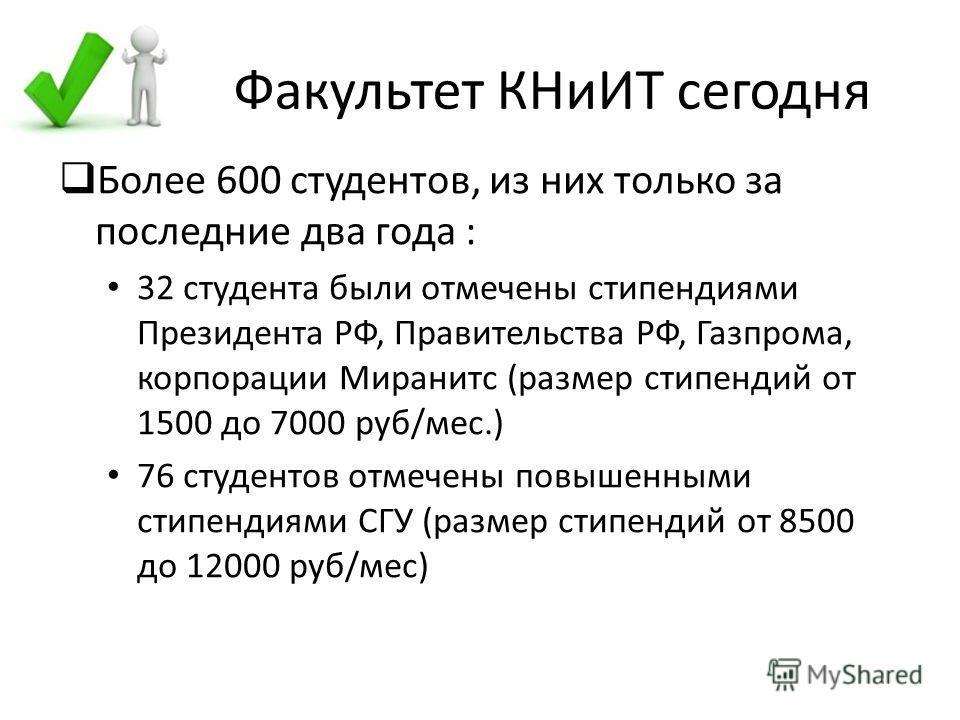 Факультет КНиИТ сегодня Более 600 студентов, из них только за последние два года : 32 студента были отмечены стипендиями Президента РФ, Правительства РФ, Газпрома, корпорации Миранитс (размер стипендий от 1500 до 7000 руб/мес.) 76 студентов отмечены